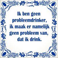 Spreukentegel Ik ben geen probleemdrinker ik maak er namelijk geen probleem van dat ik drink