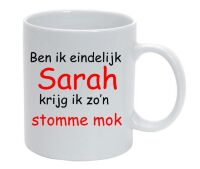 Ben ik eindelijk Sarah krijg ik zo stomme mok